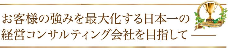 お客様の強みを最大化する日本一の経営コンサルティング会社を目指して