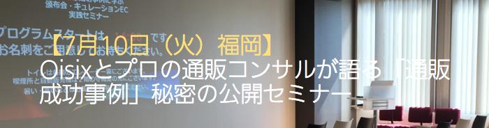 【7/10 福岡】Oisixとプロの通販コンサルが語る「通販成功事例」秘密の公開セミナー